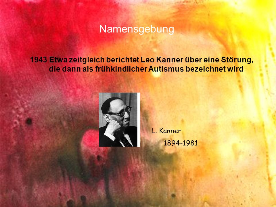 Namensgebung 1943 Etwa zeitgleich berichtet Leo Kanner über eine Störung, die dann als frühkindlicher Autismus bezeichnet wird.