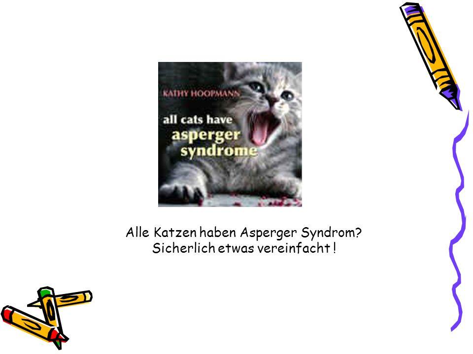 Alle Katzen haben Asperger Syndrom Sicherlich etwas vereinfacht !