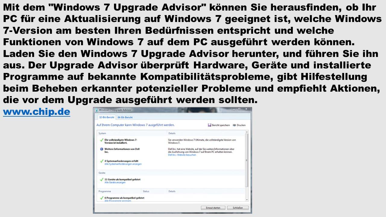 Mit dem Windows 7 Upgrade Advisor können Sie herausfinden, ob Ihr PC für eine Aktualisierung auf Windows 7 geeignet ist, welche Windows 7-Version am besten Ihren Bedürfnissen entspricht und welche Funktionen von Windows 7 auf dem PC ausgeführt werden können.