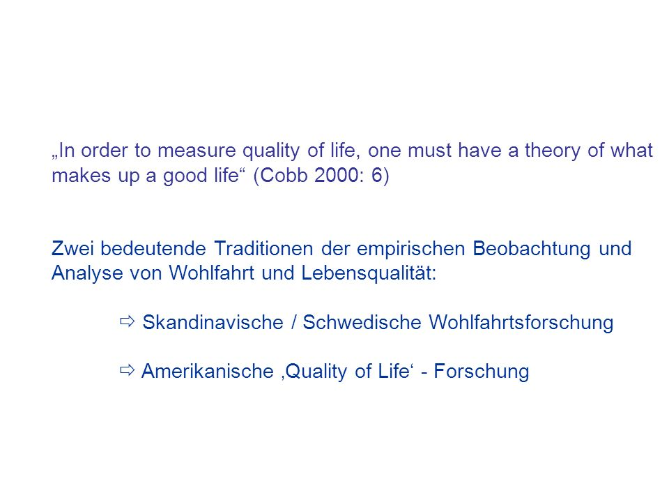 """In order to measure quality of life, one must have a theory of what makes up a good life (Cobb 2000: 6)"