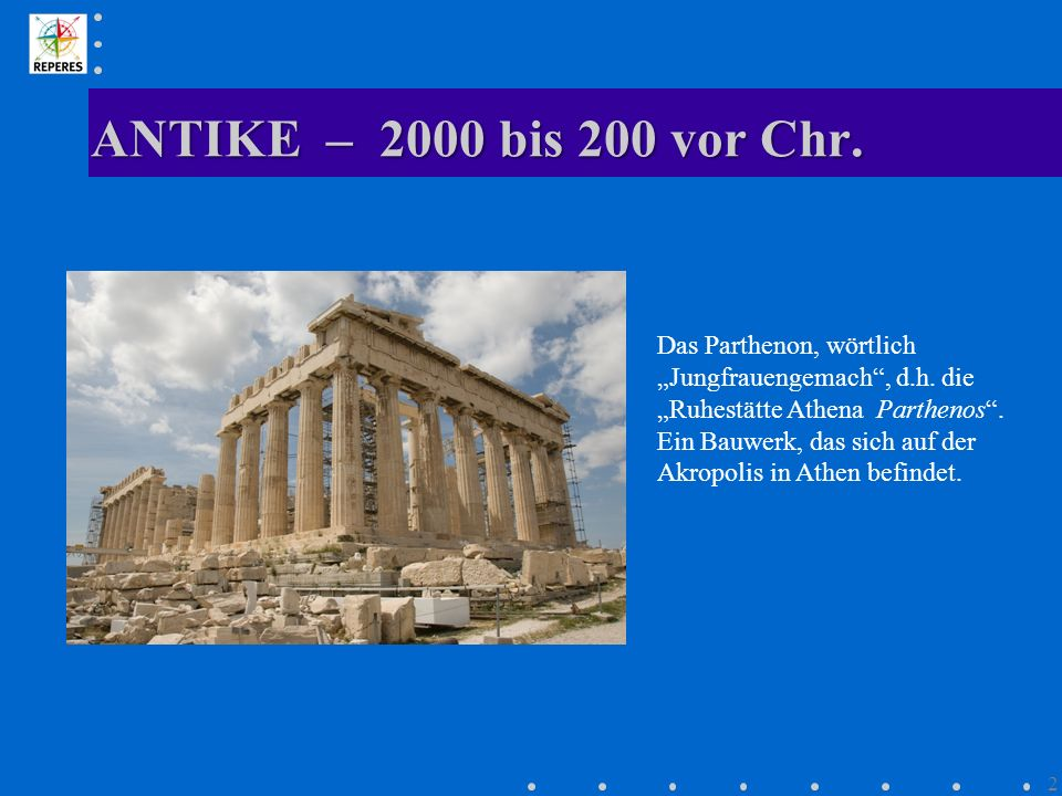 """ANTIKE – 2000 bis 200 vor Chr. Das Parthenon, wörtlich """"Jungfrauengemach , d.h. die """"Ruhestätte Athena Parthenos ."""