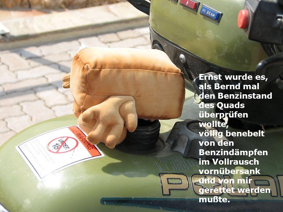 Ernst wurde es, als Bernd mal den Benzinstand des Quads überprüfen wollte,