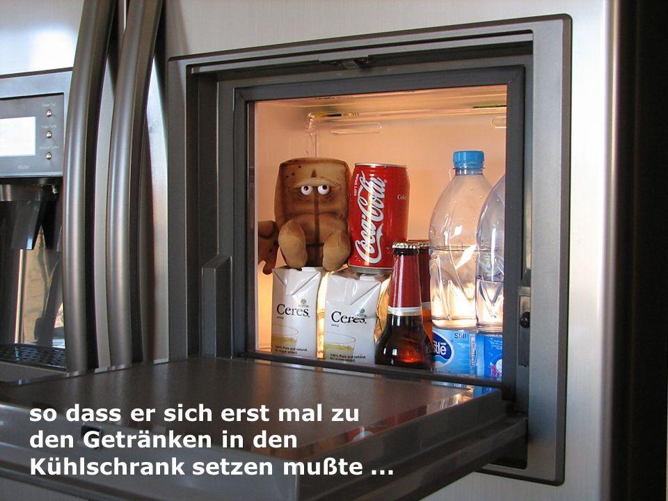 so dass er sich erst mal zu den Getränken in den Kühlschrank setzen mußte ...