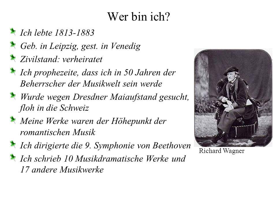 Wer bin ich Ich lebte 1813-1883 Geb. in Leipzig, gest. in Venedig