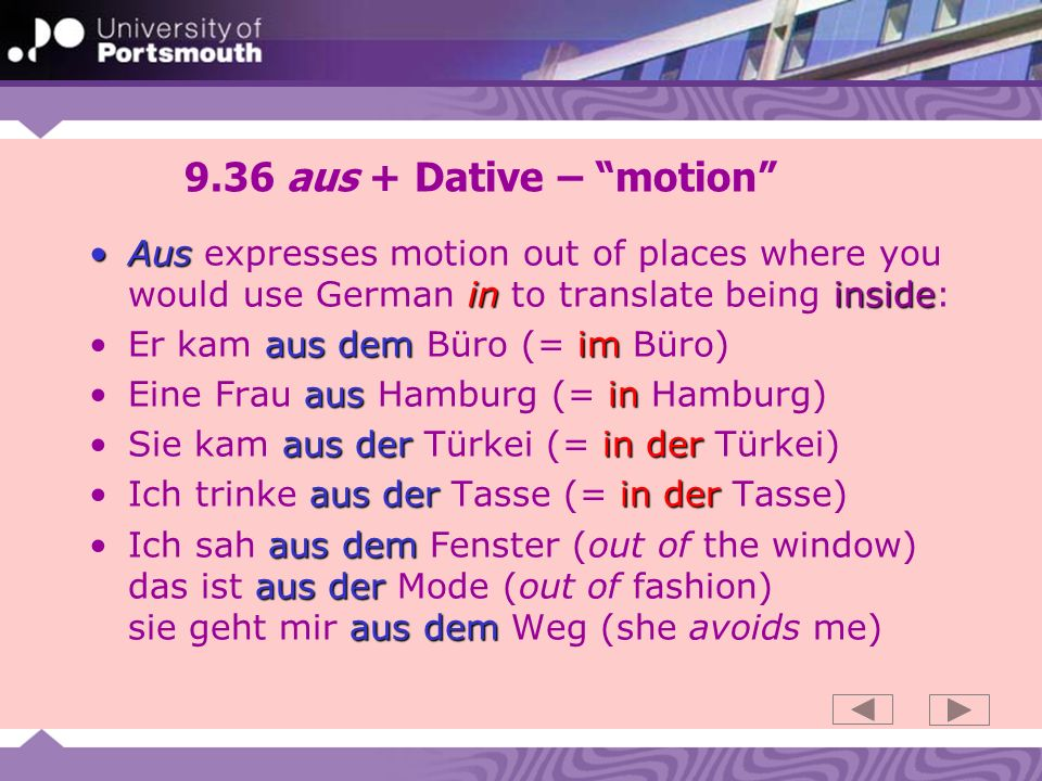 9.36 aus + Dative – motion Aus expresses motion out of places where you would use German in to translate being inside: