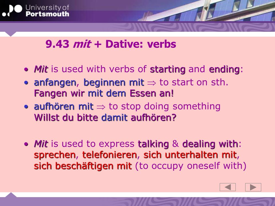 9.43 mit + Dative: verbs Mit is used with verbs of starting and ending: anfangen, beginnen mit  to start on sth. Fangen wir mit dem Essen an!