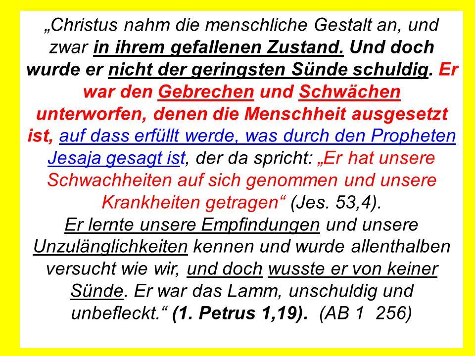 """""""Christus nahm die menschliche Gestalt an, und zwar in ihrem gefallenen Zustand. Und doch wurde er nicht der geringsten Sünde schuldig. Er war den Gebrechen und Schwächen unterworfen, denen die Menschheit ausgesetzt ist, auf dass erfüllt werde, was durch den Propheten Jesaja gesagt ist, der da spricht: """"Er hat unsere Schwachheiten auf sich genommen und unsere Krankheiten getragen (Jes. 53,4)."""