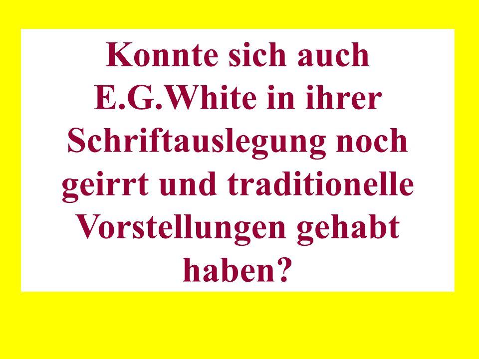 Konnte sich auch E.G.White in ihrer Schriftauslegung noch geirrt und traditionelle Vorstellungen gehabt haben