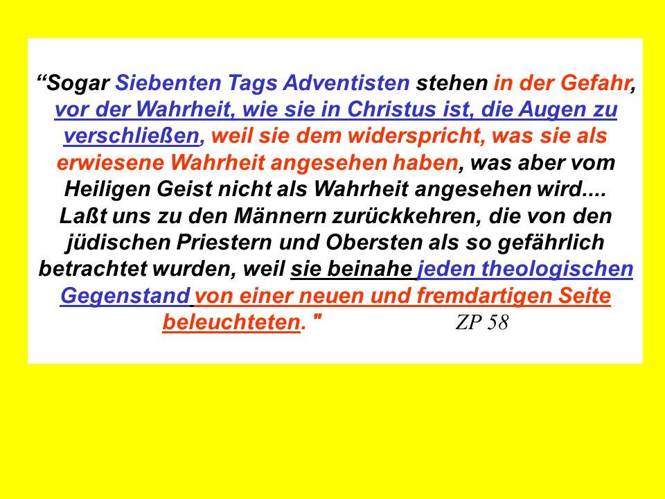 Sogar Siebenten Tags Adventisten stehen in der Gefahr, vor der Wahrheit, wie sie in Christus ist, die Augen zu verschließen, weil sie dem widerspricht, was sie als erwiesene Wahrheit angesehen haben, was aber vom Heiligen Geist nicht als Wahrheit angesehen wird....