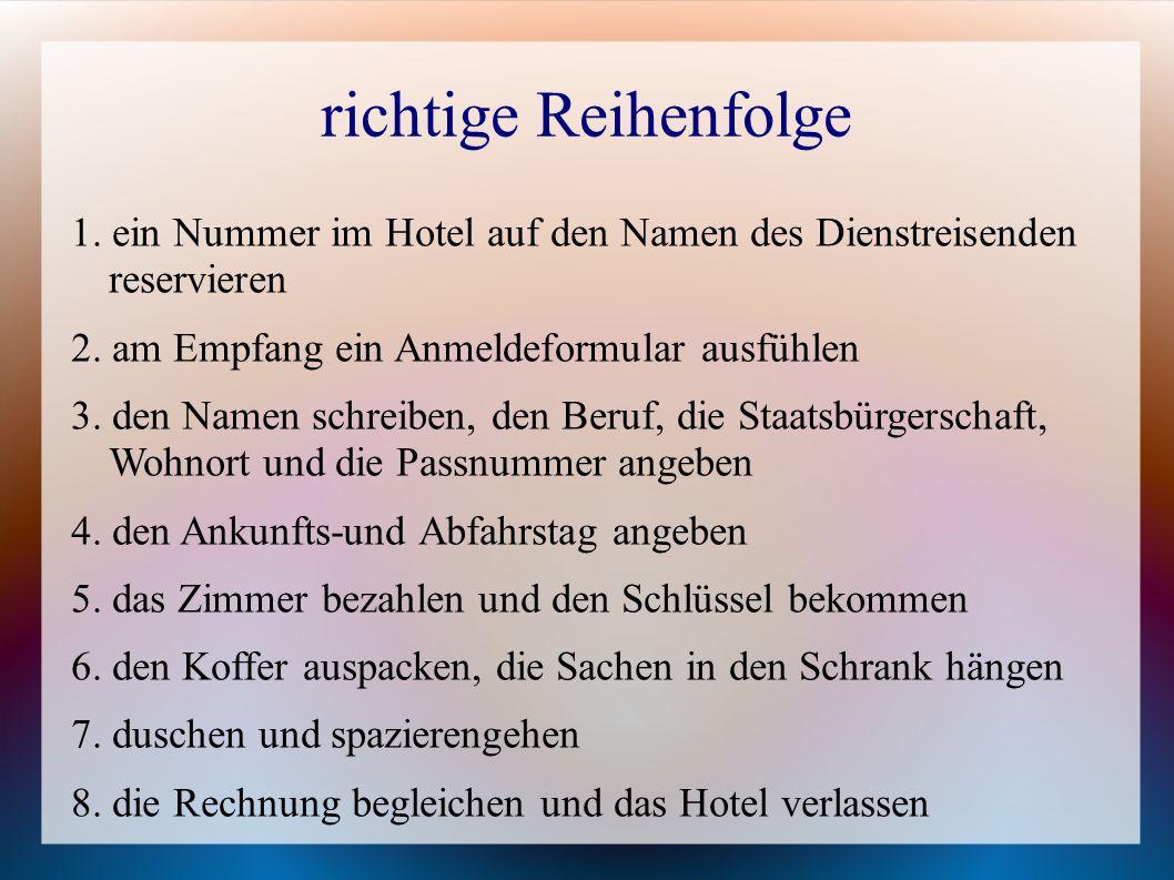 richtige Reihenfolge 1. ein Nummer im Hotel auf den Namen des Dienstreisenden reservieren. 2. am Empfang ein Anmeldeformular ausfühlen.