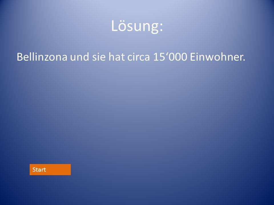 Lösung: Bellinzona und sie hat circa 15'000 Einwohner. Start