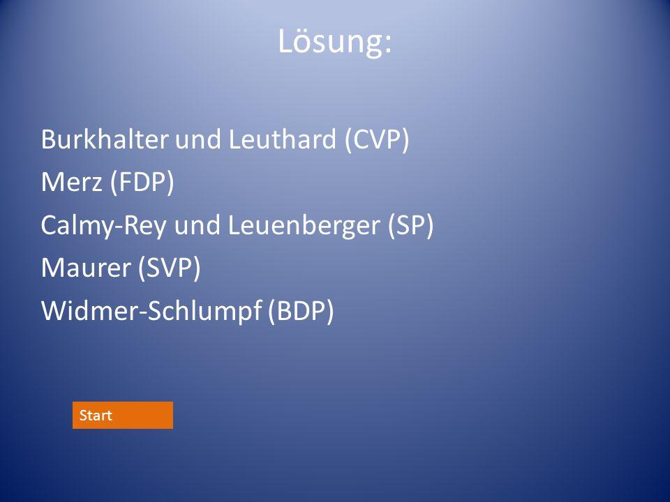 Lösung: Burkhalter und Leuthard (CVP) Merz (FDP) Calmy-Rey und Leuenberger (SP) Maurer (SVP) Widmer-Schlumpf (BDP)