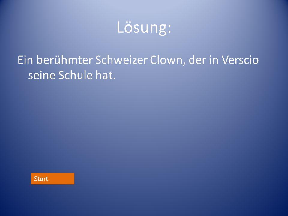Lösung: Ein berühmter Schweizer Clown, der in Verscio seine Schule hat. Start