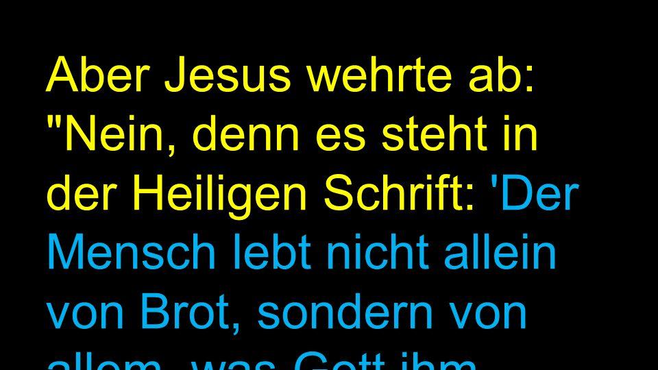 Aber Jesus wehrte ab: Nein, denn es steht in der Heiligen Schrift: Der Mensch lebt nicht allein von Brot, sondern von allem, was Gott ihm zusagt!' Mt.