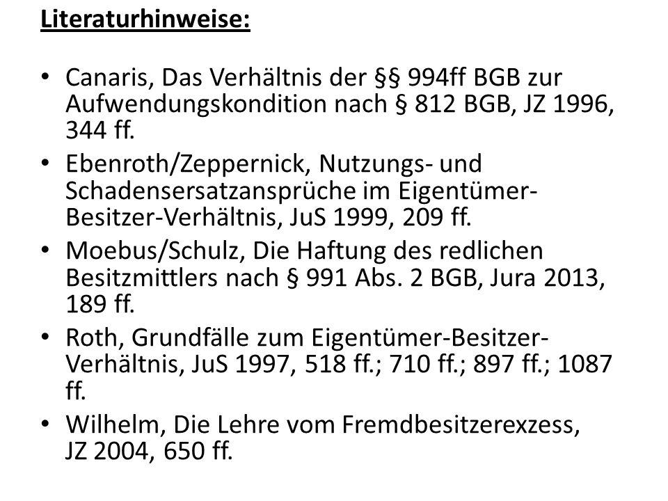 Literaturhinweise: Canaris, Das Verhältnis der §§ 994ff BGB zur Aufwendungskondition nach § 812 BGB, JZ 1996, 344 ff.