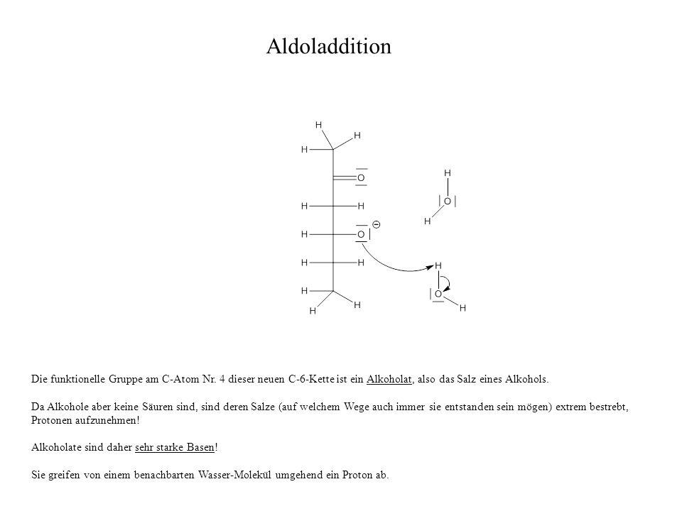 Aldoladdition Die funktionelle Gruppe am C-Atom Nr. 4 dieser neuen C-6-Kette ist ein Alkoholat, also das Salz eines Alkohols.
