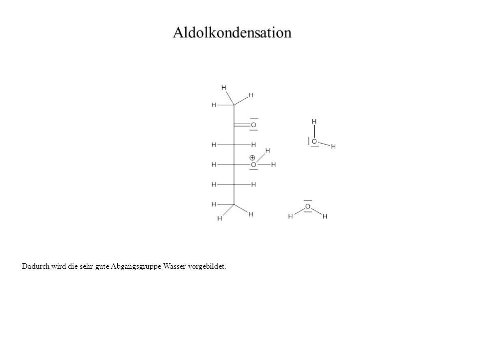 Aldolkondensation Dadurch wird die sehr gute Abgangsgruppe Wasser vorgebildet.