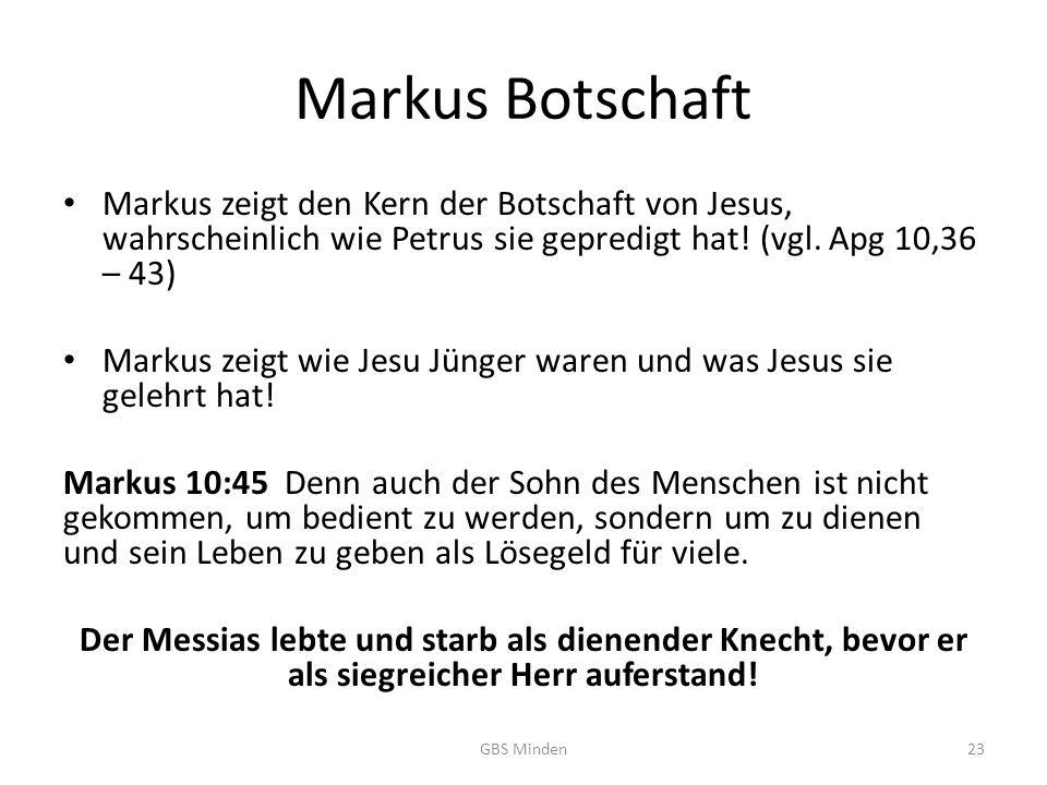 Markus Botschaft Markus zeigt den Kern der Botschaft von Jesus, wahrscheinlich wie Petrus sie gepredigt hat! (vgl. Apg 10,36 – 43)
