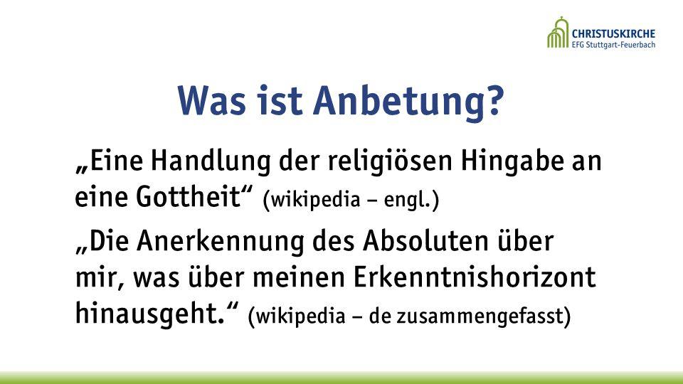 """Was ist Anbetung """"Eine Handlung der religiösen Hingabe an eine Gottheit (wikipedia – engl.)"""