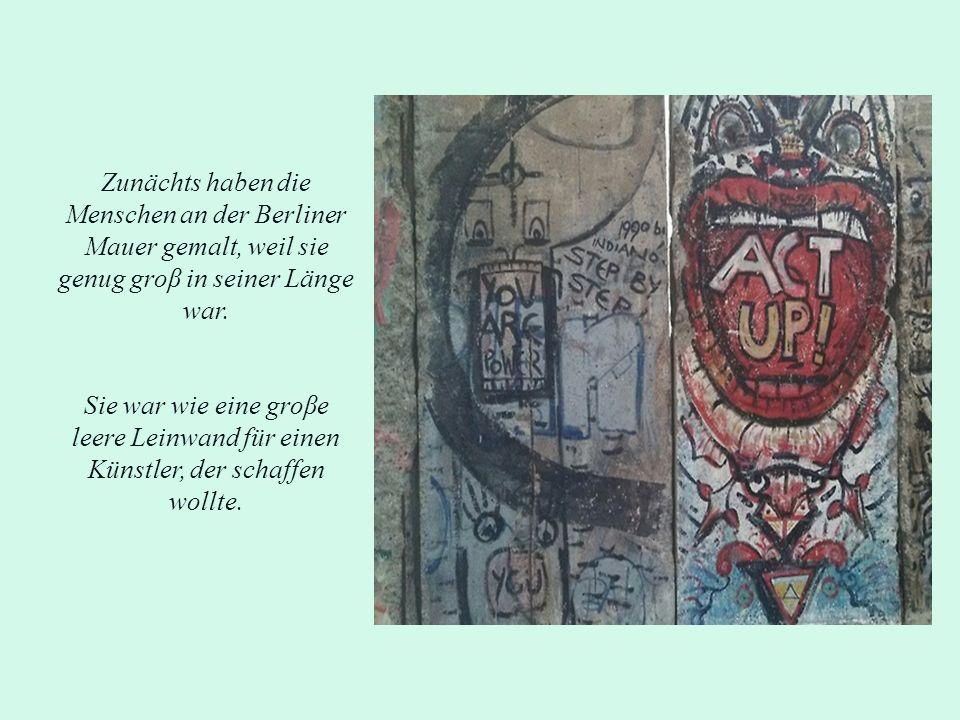 Zunächts haben die Menschen an der Berliner Mauer gemalt, weil sie genug groβ in seiner Länge war.