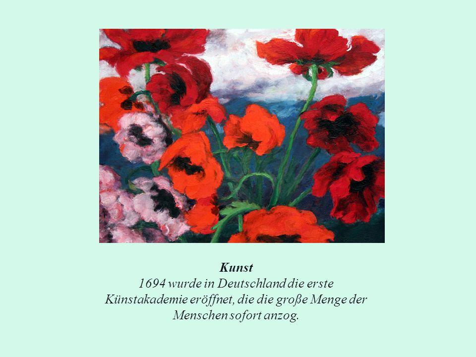 Kunst 1694 wurde in Deutschland die erste Künstakademie eröffnet, die die große Menge der Menschen sofort anzog.