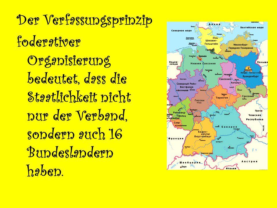 Der Verfassungsprinzip foderativer Organisierung bedeutet, dass die Staatlichkeit nicht nur der Verband, sondern auch 16 Bundeslandern haben.