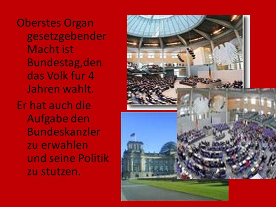 Oberstes Organ gesetzgebender Macht ist Bundestag,den das Volk fur 4 Jahren wahlt.