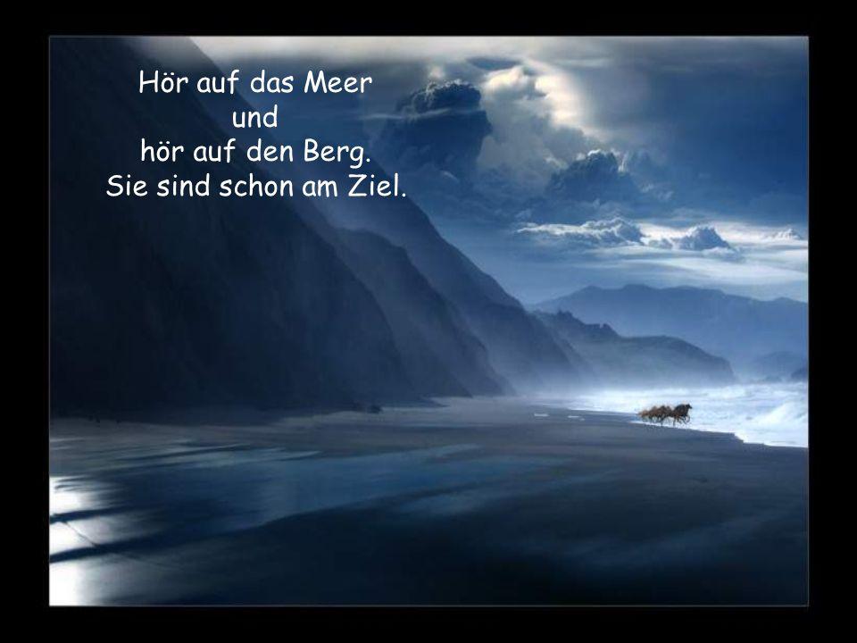 Hör auf das Meer und hör auf den Berg. Sie sind schon am Ziel.