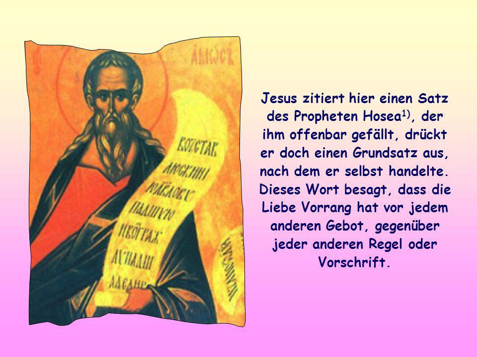 Jesus zitiert hier einen Satz des Propheten Hosea1), der ihm offenbar gefällt, drückt er doch einen Grundsatz aus, nach dem er selbst handelte.