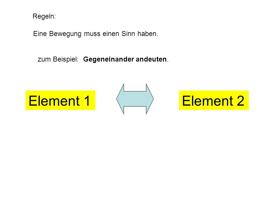 Element 1 Element 2 Regeln: Eine Bewegung muss einen Sinn haben.