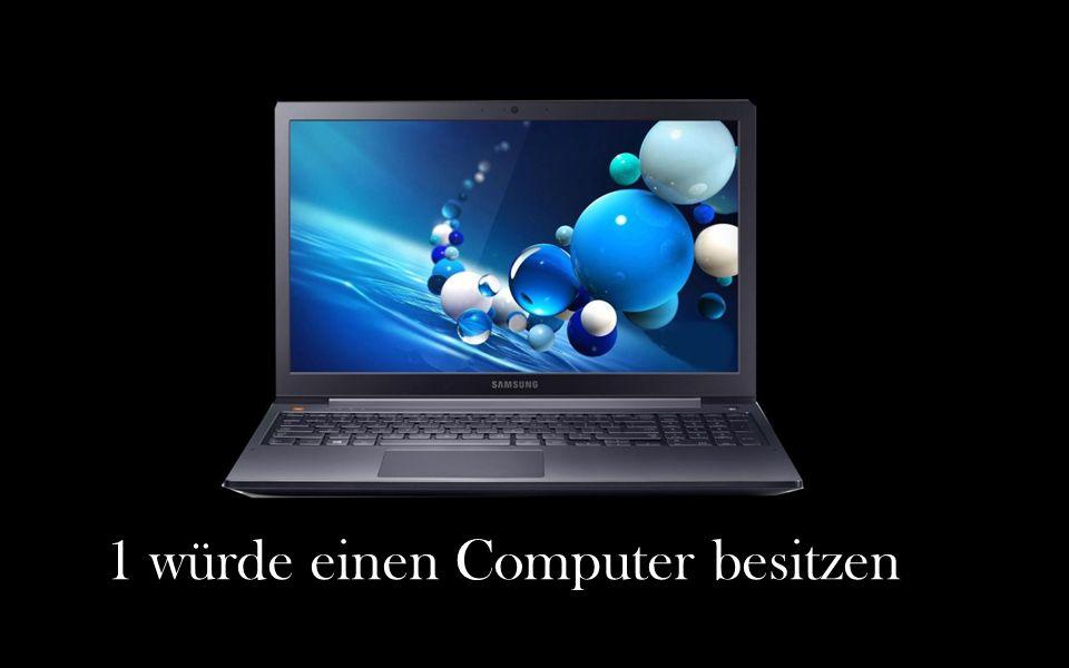 1 würde einen Computer besitzen