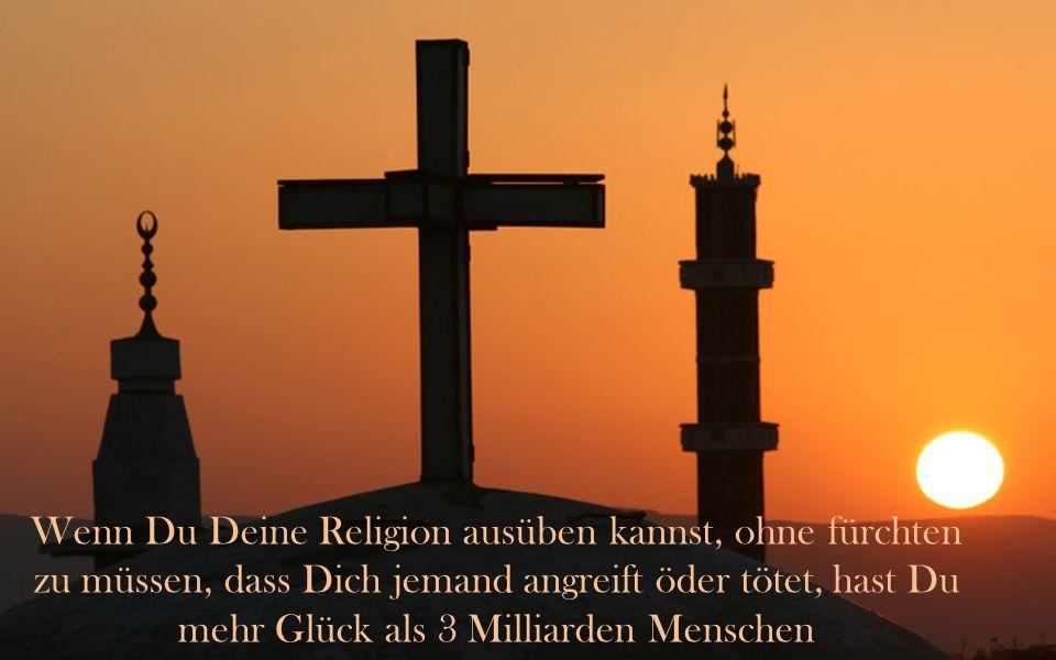 Wenn Du Deine Religion ausüben kannst, ohne fürchten zu müssen, dass Dich jemand angreift öder tötet, hast Du mehr Glück als 3 Milliarden Menschen