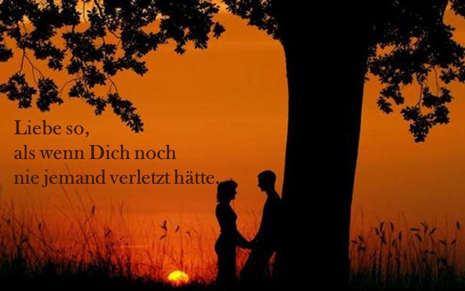 Liebe so, als wenn Dich noch nie jemand verletzt hätte.