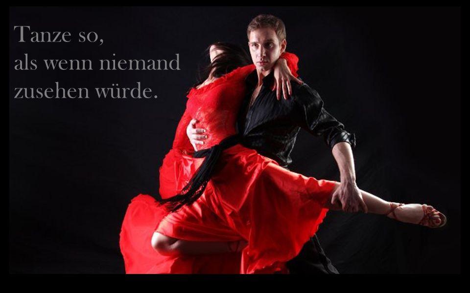 Tanze so, als wenn niemand zusehen würde.
