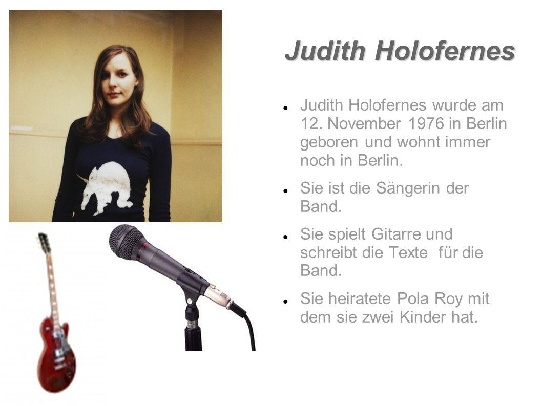 Judith Holofernes Judith Holofernes wurde am 12. November 1976 in Berlin geboren und wohnt immer noch in Berlin.