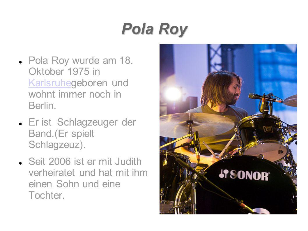 Pola Roy Pola Roy wurde am 18. Oktober 1975 in Karlsruhegeboren und wohnt immer noch in Berlin.