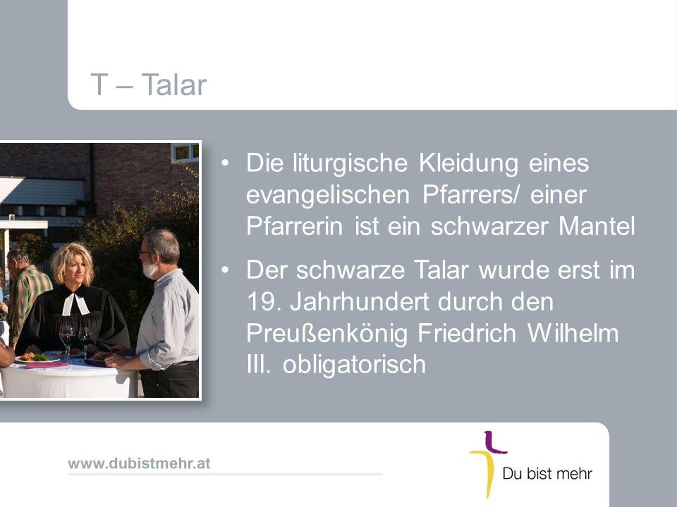 T – Talar Die liturgische Kleidung eines evangelischen Pfarrers/ einer Pfarrerin ist ein schwarzer Mantel.