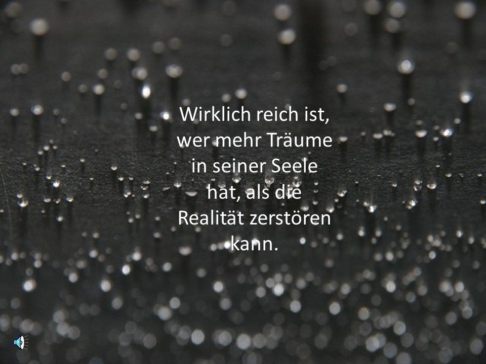 Wirklich reich ist, wer mehr Träume in seiner Seele hat, als die Realität zerstören kann.