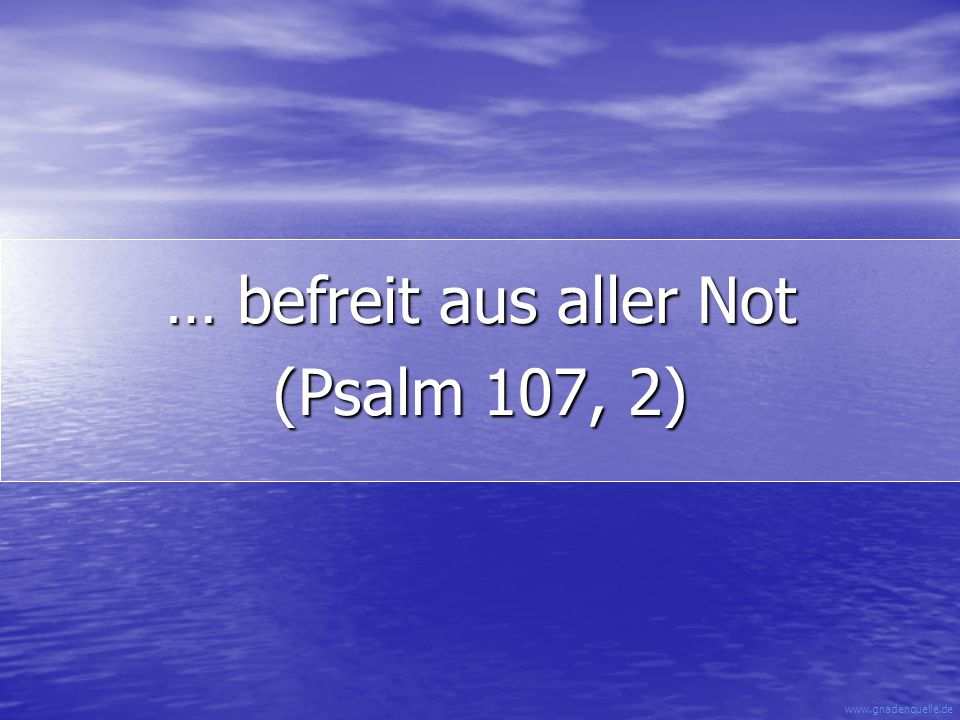 … befreit aus aller Not (Psalm 107, 2)