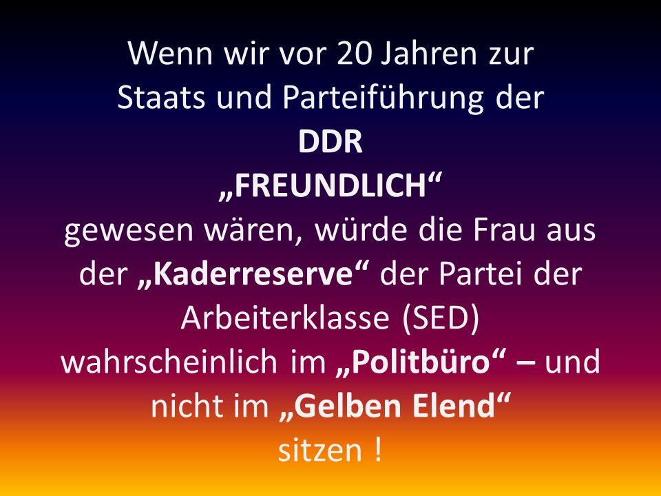 """Wenn wir vor 20 Jahren zur Staats und Parteiführung der DDR """"FREUNDLICH gewesen wären, würde die Frau aus der """"Kaderreserve der Partei der Arbeiterklasse (SED) wahrscheinlich im """"Politbüro – und nicht im """"Gelben Elend sitzen !"""
