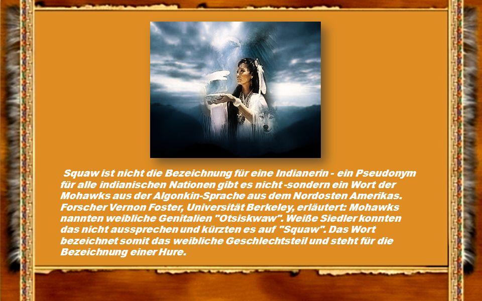 Squaw ist nicht die Bezeichnung für eine Indianerin - ein Pseudonym für alle indianischen Nationen gibt es nicht -sondern ein Wort der Mohawks aus der Algonkin-Sprache aus dem Nordosten Amerikas.