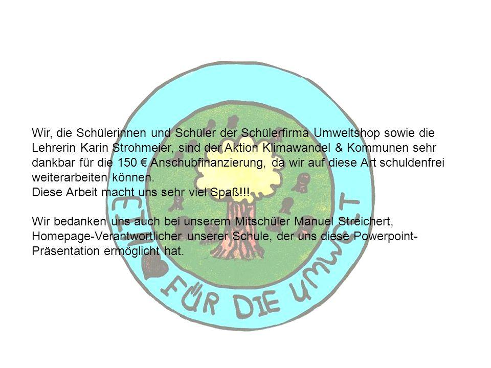 Wir, die Schülerinnen und Schüler der Schülerfirma Umweltshop sowie die Lehrerin Karin Strohmeier, sind der Aktion Klimawandel & Kommunen sehr dankbar für die 150 € Anschubfinanzierung, da wir auf diese Art schuldenfrei weiterarbeiten können.