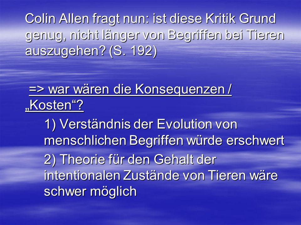 Colin Allen fragt nun: ist diese Kritik Grund genug, nicht länger von Begriffen bei Tieren auszugehen (S. 192)