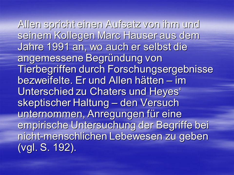 Allen spricht einen Aufsatz von ihm und seinem Kollegen Marc Hauser aus dem Jahre 1991 an, wo auch er selbst die angemessene Begründung von Tierbegriffen durch Forschungsergebnisse bezweifelte.