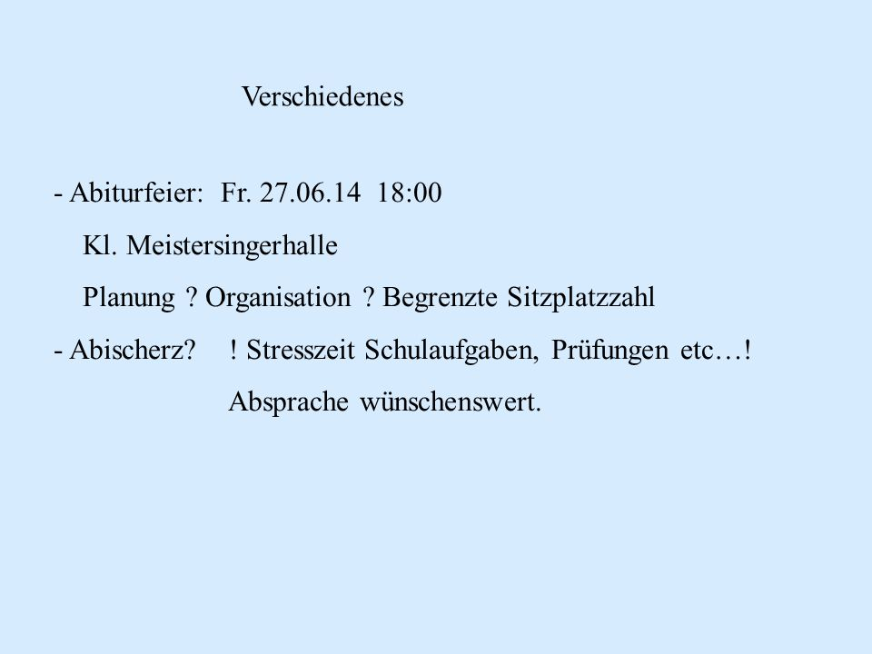 Verschiedenes Abiturfeier: Fr. 27.06.14 18:00. Kl. Meistersingerhalle. Planung Organisation Begrenzte Sitzplatzzahl.