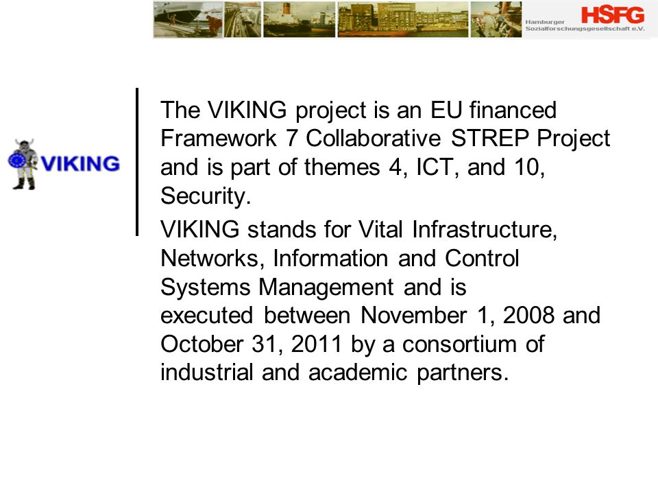 The VIKING project is an EU financed Framework 7 Collaborative STREP Project and is part of themes 4, ICT, and 10, Security.