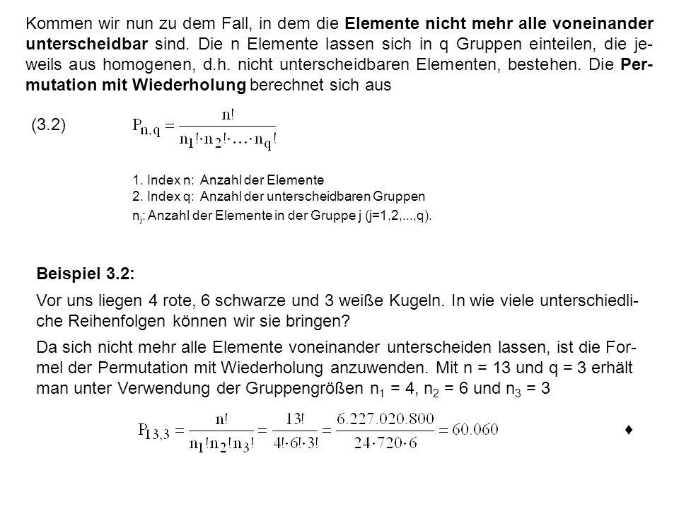 Kommen wir nun zu dem Fall, in dem die Elemente nicht mehr alle voneinander unterscheidbar sind. Die n Elemente lassen sich in q Gruppen einteilen, die je-weils aus homogenen, d.h. nicht unterscheidbaren Elementen, bestehen. Die Per-mutation mit Wiederholung berechnet sich aus