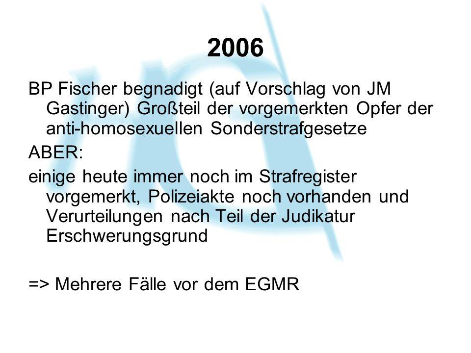 2006 BP Fischer begnadigt (auf Vorschlag von JM Gastinger) Großteil der vorgemerkten Opfer der anti-homosexuellen Sonderstrafgesetze.