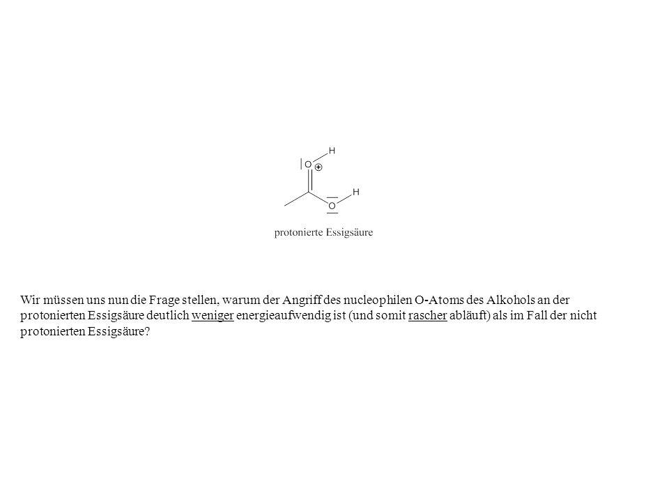 Wir müssen uns nun die Frage stellen, warum der Angriff des nucleophilen O-Atoms des Alkohols an der protonierten Essigsäure deutlich weniger energieaufwendig ist (und somit rascher abläuft) als im Fall der nicht protonierten Essigsäure