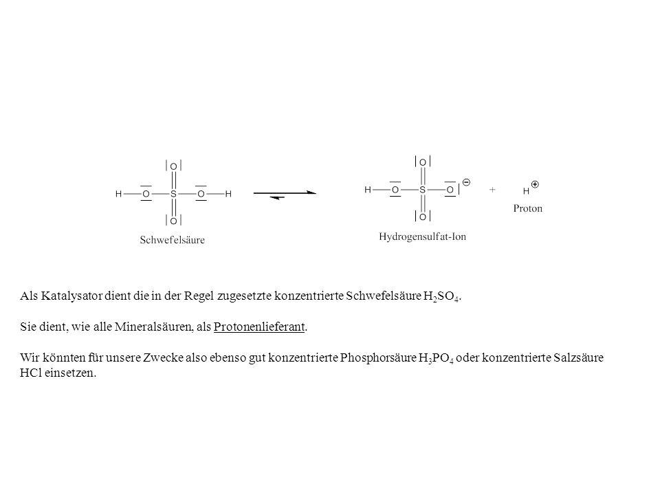 Als Katalysator dient die in der Regel zugesetzte konzentrierte Schwefelsäure H2SO4.